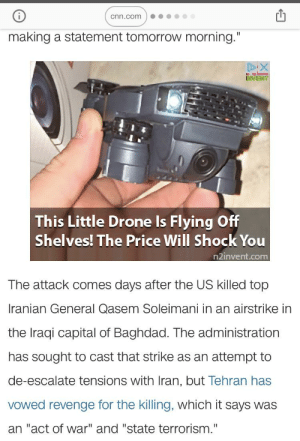 "Poor ad placement: cnn.com  making a statement tomorrow morning.""  DIX  This Little Drone Is Flying Off  Shelves! The Price Will Shock You  n2invent.com  The attack comes days after the US killed top  Iranian General Qasem Soleimani in an airstrike in  the Iraqi capital of Baghdad. The administration  has sought to cast that strike as an attempt to  de-escalate tensions with Iran, but Tehran has  Vowed revenge for the killing, which it says was  an ""act of war"" and ""state terrorism."" Poor ad placement"