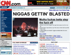 "Ass, Bitch, and Bling: CNN.com  STRIKE ON  RAQ  WHAT HAPPENS NEXT?  CNN  BE DA FIRST NIGGA TO KNOWİ  CLICK HERE  SEARCH  SearchEHRInCED Es Google  Make CNN.com Your Home Page  The Web  CNN.com (  Home Page  World  us  Hood  Crib  Bling bling  Hoopties  Hos  Beers  Blunts  Gold teef  Yo momma  Paper  Props  Homies  Updated: 01:46 p.m. EST (1848 GMT March 21, 2003  NIGGAS GETTIN' BLASTED  Mutha fuckas betta step  the fuck off  Bitches come half steppin' and get their asses tore the fuck  up  Mutha fuckin Iraq bitches cryin' like hos in their bitch ass little  hidey holes  United States be whackin' niggas sensless like Elvis at a  hempfest  ttr  li  FULL STORY  -Takin' no shorts wif dis Video | Gallery  str8 ballin : İraal rrilitary sites I surrender 101  Weekdays 7-10am ET  SERVICES  Dope missilez posse Sian up  Video  Newswatch  E-Mail Services  CNN To Go  FULL WAR COVERAGE  WAR ZONE  SPELIRL REPORT  PLIVE Now] Desert pimp сат  CNNRadio: 50cent drops crazy flava  .US. Forces: NoLimit donates platinum tank I Word up!  . On the Scene: SéanJohn fatigues, yol Video  ctsa iom tak word u  SEARCH  Web (; CNN.com (一. Weak ass Iraq shit blowed up  EnHAnCED ByProtestors be some white ass bitches  Google  On the Scene: Some hummers got dope 20"" rims  Audio Slide Show: Candid niggas wilin' out  Search  1 . TIME.com: Osca picks. Chicago be dope E"