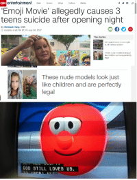 Children, cnn.com, and Emoji: CNN  entertainment tarsB ulue Media  Emoji Movie' allegedly causes 3  teens suicide after opening night  By Melissah Yang, CNN  Updated 6:42 PM ET, Fri July 28, 2017  Top stories  Girl raped twice in one night  at UK railway station  3.50  Hi-  These nude models look just  Gene  legal  These nude models look just  like children and are perfectly  legal  GOD 8TILL LOVES US <p>Talk to tomatoes</p>