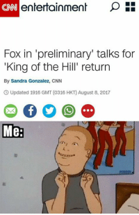cnn.com, King of the Hill, and Memes: CNN  Fox in 'preliminary' talks for  King of the Hill' return  By Sandra Gonzalez, CNN  O Updated 1916 GMT (0316 HKT) August 8, 2017  Me: