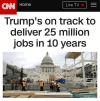 Memes, Deliverance, and 🤖: CNN Home  Live TV  Trump's on track to  deliver 25 million  Jobs in 10 years When CNN has to be honest for once. 🔴www.TooSavageForDemocrats.com🔴 JOINT INSTAGRAM: @rightwingsavages Partners: 🇺🇸👍: @The_Typical_Liberal 🇺🇸💪@theunapologeticpatriot 🇺🇸 @DylansDailyShow 🇺🇸 @keepamerica.usa 🇺🇸@Raised_Right_ 🇺🇸@conservative.female 😈 @too_savage_for_liberals 🇺🇸 @Conservative.American DonaldTrump Trump HillaryClinton MakeAmericaGreatAgain Conservative Republican Liberal Democrat Ccw247 MAGA Politics LiberalLogic Savage TooSavageForDemocrats Instagram Merica America PresidentTrump Funny True sotrue