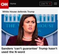 cnn.com, White House, and Home: CNN Home  Live TV  White House defends Trump  HOUS  Sanders 'can't guarantee' Trump hasn't  used the N-word
