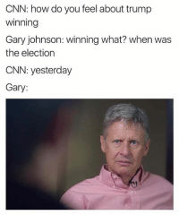 Lmao 😂: CNN: how do you feel about trump  Winning  Gary johnson: winning what? when was  the election  CNN: yesterday  Gary: Lmao 😂