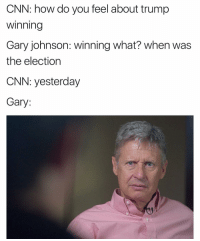 Lmfao where was this dude at?😂😂: CNN: how do you feel about trump  Winning  Gary johnson: winning what? When was  the election  CNN: yesterday  Gary Lmfao where was this dude at?😂😂