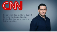 CNN - Explains the CNN fallacy - Andrew Kacynski: CNN  It's certainty that matters. Even if  the facts don't seem to exist.  It's the fact that we are certain  that is appealing. CNN - Explains the CNN fallacy - Andrew Kacynski