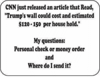 "cnn.com, Memes, and Money: CNN just released an articlethat Read,  ""Trump's wall could cost and estimated  $120.150 per household.""  My questions:  Personal check or money order  and  Where do I send it? Damn straight!"