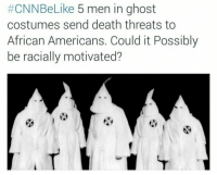 "Memes, 🤖, and Ghosts: CNN Like  5 men in ghost  costumes send death threats to  African Americans. Could it Possibly  be racially motivated? And Fox news would be like ""community activists forced to retaliate against violent African American liberals"" • ➫➫ Follow @savagememesss for more posts daily"