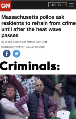 cnn.com, Crime, and Dank: CNN  Live TV  Massachusetts police ask  residents to refrain from crime  until after the heat wave  passes  By Scottie Andrew and Melissa Gray, CNN  Updated 6:17 PM EDT, Sat July 20, 2019  Criminals:  II All they had to do is ask by gofundmemetoday MORE MEMES