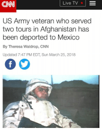 """""""A US Army veteran who served two tours in Afghanistan has been deported to Mexico, US Immigration and Customs Enforcement said. . . Perez, 39, was escorted across the US-Mexico border from Texas and handed over to Mexican authorities Friday, ICE said in a statement. . . Perez, his family and supporters, who include Sen. Tammy Duckworth of Illinois, had argued that his wartime service to the country had earned him the right to stay in the United States and to receive mental health treatment for the PTSD and substance abuse. . . """"This case is a tragic example of what can happen when national immigration policies are based more in hate than on logic and ICE doesn't feel accountable to anyone,"""" Duckworth said in a statement following reports of Perez's deportation. """"At the very least, Miguel should have been able to exhaust all of his legal options before being rushed out of the country under a shroud of secrecy."""" . . Perez was born in Mexico and legally came to the United States at age 8 when his father, Miguel Perez Sr., a semi-pro soccer player, moved the family to Chicago because of a job offer, Perez told CNN earlier. He has two children born in the United States. His parents and one sister are now naturalized American citizens, and another sister is an American citizen by birth. . . Source: CNN . . immigration immigrants deported veteran immigrant immigrants veterans: CNN  Live TV  US Army veteran who served  two tours in Afghanistan has  been deported to Mexico  By Theresa Waldrop, CNN  Updated 7:47 PM EDT, Sun March 25, 2018 """"A US Army veteran who served two tours in Afghanistan has been deported to Mexico, US Immigration and Customs Enforcement said. . . Perez, 39, was escorted across the US-Mexico border from Texas and handed over to Mexican authorities Friday, ICE said in a statement. . . Perez, his family and supporters, who include Sen. Tammy Duckworth of Illinois, had argued that his wartime service to the country had earned him the right to stay in the U"""