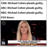 Michael Cohen: CNN: Michael Cohen pleads guilty.  ABC: Michael Cohen pleads guilty.  NBC: Michael Cohen pleads guilty.  FOX News:  Other98  OMI: OBAMA CREATED FESTIVUS  O DESTROY CHRISTMAS  FOX  NEWS  FOX NEWS ALERT