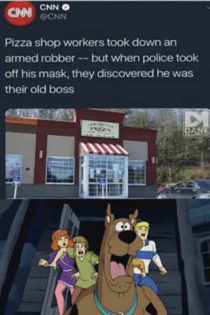 Scooby snacc: CNN O  CNN @CNN  Pizza shop workers took down an  armed robber -- but when police took  off his mask, they discovered he was  their old boss  DANK Scooby snacc