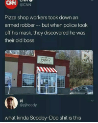 pizza shop: CNN  Pizza shop workers took down an  off his mask, they discovered he was  @CNN  armed robber -- but when police took  their old boss  ME  pj  @pjhoody  what kinda Scooby-Doo shit is this