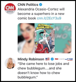 "DV6: CNN Politics  Alexandria Ocasio-Cortez will  become a superhero in a new  comic book cnn.it/2EcY3u9  CNN  politics  ALEXANDRIA  CASIO-CORTEZ  Mindy RobinsonEFYOU!  ""She came here to lose jobs and  chew bubblegum...and she  doesn't know how to chew  bubblegum."" DV6"