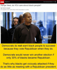 Always remember: CNN  Regions  International Edition  E  Kanye West, do YOU care about black people?  By Peniel Joseph  3 Updated 2212 GMT (0612 HKT December 14, 2016  Democrats do not want black people to succeed  because they vote Republican when they do.  Democrats would never win another election if  only 30% of blacks became Republican.  That's why blacks get viciously attacked if they  do as little as meeting with a Republican president. Always remember