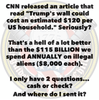 "cnn.com, Memes, and Aliens: CNN released an article that  read ""Trump's wall could  cost an estimated $120 per  US household."" Seriously?  That's a hell of a lot better  than the $115 BILLION we  spend ANNUALLY on illegal  aliens ($8,000 each).  I only have 2 questions...  cash or check?  And where do I sent it? Build The Wall"