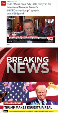 "CNN RNC official cites ""My Little Pony"" in his  defense of Melania Trump's  #GoPConventiond speech  cnn.it/29SgymF  MELANIA TRUMP'S CONVENTION SPEECH UNDER FIRE  CNN  Sean Spicer RNC Chief Strategst  Video  BREAKING  NEWS  LIVE  BREAKING NEWS  TRUMP MAKES EQUESTRIA REAL  CONSTRUCTIONON PORTAL TO EQUESTRIA COMPLETED, PAID FOR BYMEXICO"