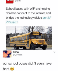 Children, cnn.com, and Friends: CNN  School buses with WiFi are helping  children connect to the internet and  bridge the technology divide cnn.ith  2z1uuZC  BUS  Tima  @ timsss  our school buses didn't even have  heat Dm this to 5 friends who will understand the struggle 😤
