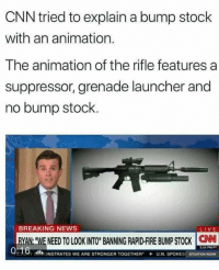 "cnn.com, Memes, and News: CNN tried to explain a bump stock  with an animation.  The animation of the rifle features a  suppressor, grenade launcher and  no bump stock.  BREAKING NEWS  RYAN. WE NEED TO LOOKINTO"" BANING RAPD-BUPSTOCK CN  0%16-oll'ONSTRATES WE ARE STRONGER TOGETHER"" -UN. SPOKES  2.10 PM PT  SITUATION ROOM (GC)"