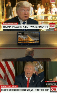 "Trumps Using the Show!: CNN  #TRUM PONCNN  TRUMP: I ""LEARN A LOT WATCHING"" TV CN  6:25 PMPT  CNN SPECIAL REPO  ﹁  BREAKING NEWS  U.S. INTEL:NORTH KOREA  HAS MISSILE-READY NUKES  BREAKING NEWS  CNN  12:27 PM PT Trumps Using the Show!"