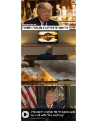 """Anaconda, cnn.com, and Fire: CNN  #TRUMPONCNN  LIVE  TRUMP: I """"LEARN A LOT WATCHING"""" TV ON  President Trump: North Korea will  be met with 'fire and fury'  3 Hours Ago 100:27"""
