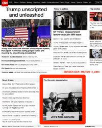 CNN has some BALLS!: CNN U.S. World| Poltics Moneyl Opinion Health Entertainment Tech| Style Travell Sports/ Video VR Live TV  Trump unscripted  and unleasheg  Today in politics  Top stories  This man can no  be China's presic  for life  NY Times: Impeachment  lawyer may join WH team  Opinion: How Obama got blindsided  Trump reveals 2020 campaign slogan  Stormy Daniels says Trump scandal has been  Here's how the  standoff started  left an officer de  Trump read 'about five minutes' of his scripted speech, good for business  then spent 75 minutes calling people names and  mocking the idea of being 'presidential'  How Stormy Daniels can affect Russia probe  Elizabeth Warren says she isn't running for  Trump on Maxine Waters: She is 'very low IQ  He mocks being presidential: You'd be so bored'  On Chuck Todd: 'He's a sleeping son of a bitch'  On Oprah: I know her weakness  Trump's week: He rewarded enemies and punished friends  president in 2020  Senator Warren: I want Trump to succeed  Steve Bannon: Wear the 'racist' label as a  Most Americans  OK with daylight  saving time  badge of honor  SCREEN CAP: MARCH 11, 2018  News&buzz  Soccer fans storm field and confront players  67-year-old actress talks Playboy photo shoot O  Victims of California veterans home shooting lived  The Kennedy assassination  'to serve others  Report: 49ers sign Richard Sherman  Wild horse ride gets nightclub in trouble  No NFL team wanted him as a QB, now he's  running out of options at WR  ESPN'S Michael Smith leaves 'SportsCenter  Racist chants caught on camera at university C  Content by LendingTree  JFK's final moments  Pay off your house with this insane trick  CNNMone CNN has some BALLS!
