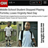 "cnn.com, Memes, and My Nigga: CNN US.t  Live TV E  2  Middle School Student Stopped Playing  Fortnite, Loses Virginity Next Day  ""that shit had a magical barrier preventing me from getting coochie, I'm glad I  stopped, Stated 13 year old Treyvion Smith W for my nigga Treyvion 💯"