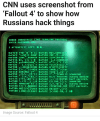 """Smh, this is Fallout New Vegas not Fallout 4 😂 - - FOLLOW @the_lone_survivor for more - - PS4 xboxone tlou Thelastofus fallout fallout4 competition competitive falloutmemes battlefield1 battlefield starwars battlefront game csgo counterstrike gaming videogames funny memes videogaming gamingmemes gamingpictures dankmemes recycling csgomemes cod: CNN uses screenshot from  Fallout 4 to show how  Russians hack things  ROBco INDUSTRIES (TM) TERMLINK PROTOCOL  ENTER PASSWORD NOM  2 ATTEMPT(S) LEFT:  0xF5BC NGK CONSIST  8XFlyFC  ROAMIN 8xF5D4 ICA  0xF598 IRMK  0xF520  FARMING  0 XFS2C  GAINING 0xF604 #J? GETT  9xF538  -al H 8xF610 ING  (TAC  0xF550 EARING  0xF55C I gxF628 CENGLIS >FARMING  8xF568  """"KR) 8xF634 H PACK ING >Entry denied  ($$$S >4/7 correct.  0xF580 t W 8XF64C ELLING MANKIND  0xF58C MANKIND' gxF658 O' K$'), >Entry denied  0xF598 I.2MORNI 0xF 664 (FENCING. KE >2/7 correct.  POWER  Image Source: Fallout 4 Smh, this is Fallout New Vegas not Fallout 4 😂 - - FOLLOW @the_lone_survivor for more - - PS4 xboxone tlou Thelastofus fallout fallout4 competition competitive falloutmemes battlefield1 battlefield starwars battlefront game csgo counterstrike gaming videogames funny memes videogaming gamingmemes gamingpictures dankmemes recycling csgomemes cod"""