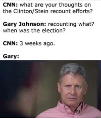 gary johnson: CNN: what are your thoughts on  the Clinton/Stein recount efforts?  Gary Johnson  recounting what?  when was the election?  CNN: 3 weeks ago  Gary: