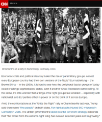 "cnn.com, News, and Germany: CNN  World+  Economic crisis and political disarray fueled the rise of paramilitary groupS. Almost  every European country had their own versions of the Nazis' Sturmabteilung -- the  Brown Shirts - in the 1930s. It is hard to see how the peripheral fascist groups of today  could challenge sophisticated states, even if another Great Recession came calling. All  the same, it's little wonder that a fringe of far-right groups feel enabled - especially with  Amid the confrontations at the ""Unite the Right"" rally in Charlottesville last year, Trump  said there were ""fine people"" on both sides. Far-right attacks injured 560 migrants in  Germany in 2016. The British government's latest counter-terrorism strategy contends  that ""the threat from the extreme right wing has evolved in recent years and is growing."""