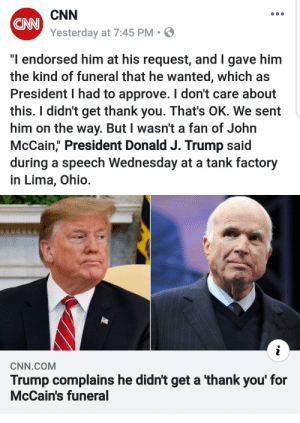 """cnn.com, Facepalm, and Politics: CNN  Yesterday at 7:45 PM  CNN  """"I endorsed him at his request, and I gave him  the kind of funeral that he wanted, which as  President I had to approve. I don't care about  this. I didn't get thank you. That's OK. We sent  him on the way. But I wasn't a fan of John  McCain, President Donald J. Trump said  during a speech Wednesday at a tank factory  in Lima, Ohio.  CNN.COM  Trump complains he didn't get a thank you' for  McCain's funeral Putting politics aside. """"I threw him a funeral and he didn't even thank me!"""""""