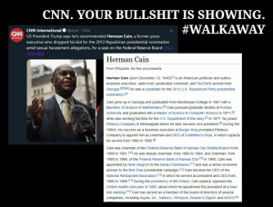 CNN. YOUR BULLSHIT IS SHOWING. (AGAIN.): CNN. YOUR BULLSHIT IS SHOWING.  #WALKA WAY  1  CNN International @cnni 21m  US President Trump says he's recommended Herman Cain, a former pizza  executive who dropped his bid for the 2012 Republican presidential nomination  amid sexual harassment allegations, for a seat on the Federal Reserve Board  /2Uim8L6  CNN  Herman Cain  From Wikipedia, the free encyclopedia  Herman Cain (born December 13, 1945)1 is an American politician and author  business executive, radio host, syndicated columnist, and Tea Party activist from  Georgia 121314 He was a candidate for the 2012 US. Republican Party presidential  nomination.21  Cain grew up in Georgia and graduated from Morehouse College in 1967 with a  Bachelor of Science in Mathematics.1S1 Cain pursued graduate studies at Purdue  University and graduated with a Master of Science in Computer Science in 1971.  while also working full-time for the U.S. Department of the Navy In 1977, he joined  Pillsbury Company in Minneapolis where he later became vice president.181 During the  1980s, his success as a business executive at Burger King prompted Pillsbury  Company to appoint him as chairman and CEO of Godfathers Pizza, in which capacity  he served from 1986 to 1996 I9  Cain was chairman of the Federal Reserve Bank of Kansas City Omaha Branch from  1989 to 1991 (10) He was deputy chairman, from 1992 to 1994, and chairman, from  1995 to 1996, of the Federal Reserve Bank of Kansas City.[10] In 1995, Cain was  appointed by Newt Gingrich to the Kemp Commission, 11 and was a senior economic  adviser to the Bob Dole presidential campaign.1 Cain became the CEO of the  National Restaurant Association,[131 in which he served as president and CEO from  1996 to 1999.(131 During the presidency of Bill Clinton, Cain publicly opposed the  Clinton health care plan of 1993, about which he questioned the president at a town  hall meeting14] Cain has served as a member of the board of directors of several  