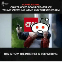 When @cnn goes fullretard...:  #CNNBLACKMAIL  CNN TRACKED DOWN CREATOR OF  TRUMP WRESTLING MEME AND THREATENED HIM  MEDIA  THIS IS HOW THE INTERNET IS RESPONDING When @cnn goes fullretard...
