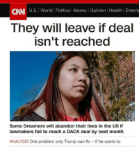 Fail, Memes, and Money: CNNI U.S. World Politics Money Opinion Health Enterta  They will leave if deal  isn't reached  Some Dreamers will abandon their lives in the US if  lawmakers fail to reach a DACA deal by next month  ANALYSIS One problem only Trump can fix - if he wants to HAHAHAHAHA... I mean... OHHHH NOOOO NOT THAT!! PLEASE DONT GO... WHAT WOULD WE EVER DO WITHOUT YOUR ILLEGAL'NESS?!