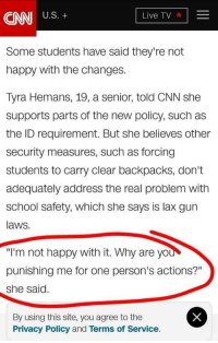 "cnn.com, Gif, and School: CNNUS.  Live TV  Some students have said they're not  happy with the changes.  Tyra Hemans, 19, a senior, told CNN she  supports parts of the new policy, such as  the ID requirement. But she believes other  security measures, such as forcing  students to carry clear backpacks, don't  adequately address the real problem with  school safety, which she says is lax gun  laws.  ""I'm not happy with it. Why are yo  punishing me for one person's actions?""  she said  By using this site, you agree to the  Privacy Policy and Terms of Service. <p><a href=""https://too-easy-being-green.tumblr.com/post/172181986017/cisnowflake-this-is-cthulhu-privilege-well"" class=""tumblr_blog"">too-easy-being-green</a>:</p>  <blockquote><p><a href=""http://cisnowflake.tumblr.com/post/172180780201/this-is-cthulhu-privilege-well-howba-dat"" class=""tumblr_blog"">cisnowflake</a>:</p><blockquote> <p><a href=""http://this-is-cthulhu-privilege.tumblr.com/post/172177413857/well-howba-dat"" class=""tumblr_blog"">this-is-cthulhu-privilege</a>:</p> <blockquote><p>Well howba dat</p></blockquote> <figure class=""tmblr-full"" data-orig-height=""480"" data-orig-width=""480"" data-tumblr-attribution=""idolos-frases:7IHjW5Ql0rLTCC8Xb5W7tg:ZWlCLn2LDKXMz""><img src=""https://78.media.tumblr.com/0b123122a29aff656adf6ea554da33ba/tumblr_opaw9q7acN1tdymm0o1_500.gif"" data-orig-height=""480"" data-orig-width=""480""/></figure></blockquote> <p>Hmmmm</p></blockquote>  <p>This is the exact level of critical thinking skill I expect from public school educated teenagers</p>"