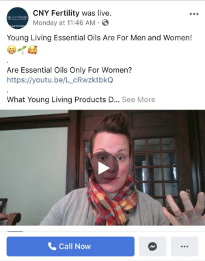 Live, Video, and Women: CNY Fertility was live.  Monday at 11:46 AM S  CNY Fertility  Young Living Essential Oils Are For Men and Women!  Are Essential Oils Only For Women?  https://youtu.be/L_cRwzktbkGQ  What Young Living Products D... See More  Call Now I'm so mad I'm shaking, CNY Fertility, where I'm going for IVF has this YL video on their FB page! My response in comments