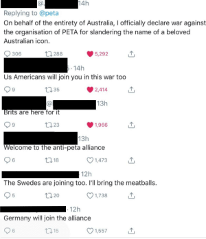 Peta, Australia, and Germany: CO  14h  Replying to @peta  On behalf of the entirety of Australia, I officially declare war against  the organisation of PETA for slandering the name of a beloved  Australian icon  306  ,288  5,292  14h  Us Americans will join you in this war too  35  2,414  9  13h  rits are here for it  t23  1,966  9  13h  Welcome to the anti-peta alliance  6  18  1,473  12h  The Swedes are joining too. l'll bring the meatballs.  5  20  1,738  12h  Germany will join the alliance  115  1,557  6 Old rivals join forces to defeat a greater, more radical force (c.2019)