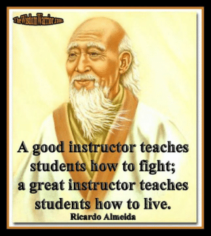 Amazon, Life, and Memes: co  A good instructor teaches  students how to fight;  a great instructor teaches  students how to live.  Ricardo Almeida A good instructor teaches students how to fight; a great instructor teaches students how to live. Ricardo Almeida       Any good martial arts instructor can teach someone how to fight and how to defend himself, but a great instructor goes much further than that. A great instructor doesn't stop at teaching self-defense against physical attacks, he or she, teaches students how to live a life of honor and character, how to defend themselves against other kinds of attacks in life, and how to live life to the fullest.       I have had instructors which were pretty good martial artists, but when I saw how they actually lived their lives, I was no longer impressed by their martial knowledge. They were good instructors, but not good men. You have to be both to be a great instructor.       If you are teaching martial arts to a group of students, realize that they look up to you; they revere you. You have the opportunity to really make some meaningful changes in their lives. The question is, are you prepared to do so? Are you living a life of honor and integrity? You can't pass on to your students what you do not understand yourself.       Instructors, who neglect philosophical topics, overall self-defense, and/or the spiritual practices of the arts, are not offering their students a well-balanced program. If you are only teaching students to fight, but not how not to fight, you are doing them an injustice.       Endeavor to be a great instructor, not simply a good instructor. Your students have great respect for you; make sure you deserve it. Teach your students how to live, not just how to fight. Bohdi Sanders ~ excerpt from, BUSHIDO: The Way of the Warrior, available from Amazon at: https://www.amazon.com/dp/1937884201 or from The Wisdom Warrior website at: https://thewisdomwarrior.com.