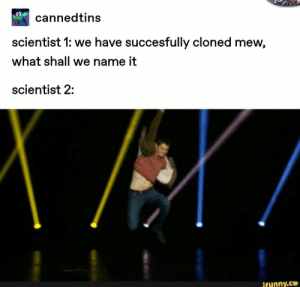 Mew, Name, and Scientist: CO  cannedtins  scientist 1: we have succesfully cloned mew,  what shall we name it  scientist 2:  ifunny.co