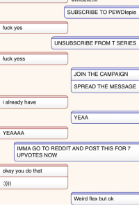 Flexing, Reddit, and Weird: Co.co  SUBSCRIBE TO PEWDlepie  fuck yes  UNSUBSCRIBE FROM T SERIES  fuck yess  JOIN THE CAMPAIGN  SPREAD THE MESSAGE  i already have  YEAA  YEAAAA  IMMA GO TO REDDIT AND POST THIS FOR 7  UPVOTES NOW  okay you do that  Weird flex but ok
