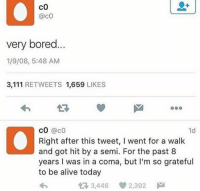 Alive, Bored, and Today: co  @cO  very bored  1/9/08, 5:48 AM  3,111 RETWEETS 1,659 LIKES  cO @c0  Right after this tweet, I went for a walk  and got hit by a semi. For the past 8  years I was in a coma, but I'm so grateful  to be alive today  1d  3,446 2,392