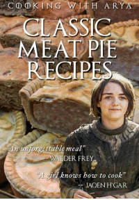 "Sent by Pat Dz.: CO DKING WITH ARYA  CLASSIC  MEAT PIE  An unforgettable meal""  VALDER FREY  girl knows how to cook""  JAQEN HGAR Sent by Pat Dz."