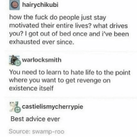 Advice, Finals, and Life: CO hairychikubi  how the fuck do people just stay  motivated their entire lives? what drives  you? got out of bed once and i've been  exhausted ever since.  Warlocksmith  You need to learn to hate life to the point  where you want to get revenge on  existence itself  castielismycherrypie  Best advice ever  Source: swamp-roo 1-5 finals done nice
