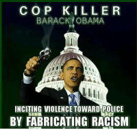 CO P  ILLER  BARACK OBAMA  INCITING VIOLENCE TOWARD POLICE  BY FABRICATING RACISM FWD: Its time to call obummer what he is!!!