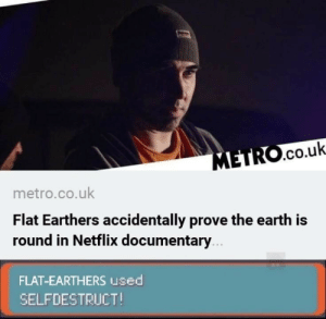 Netflix, Earth, and Metro: .co.uk  metro.co.uk  Flat Earthers accidentally prove the earth is  round in Netflix documentary  FLAT-EARTHERS used  SELFDESTRUCT!