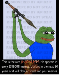 "Memes, Http, and Byu: Co  VERED BYU  PEPE DO NOT  ED BY U/P  DO NOT ST  Y U/P  0  This is the rare JIHADİST PEPE He appears in  every 5318008 memes. Updoot in the next 80  years or it will blow up itself and your memes. <p>Discovered this rare Pepe in the Aztrosist discord. Never seen it on the market, but I can't be sure. Anyone know if it's been sold before and what the profit margin is? via /r/MemeEconomy <a href=""http://ift.tt/2mZPolG"">http://ift.tt/2mZPolG</a></p>"