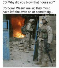 Those damn enlisted...: CO: Why did you blow that house up!?  Corporal: Wasn't me sir, they must  have left the oven on or something  Pop Smoke Those damn enlisted...