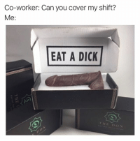 Memes, Chocolate, and Dick: Co-worker: Can you cover my shift?  Me:  EAT A DICK  THE DON @dickatyourdoorstep are assholes, but they will send a chocolate dick anywhere in the world anonymously for you, so there's that. Link in bio for five dollars off your purchase!