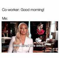 Bitch, Good Morning, and Audacity: Co-worker: Good morning!  Me:  Who hired this bitch? The audacity