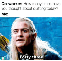 You Thought: Co-worker: How many times have  you thought about quitting today?  Me:  Forty three.
