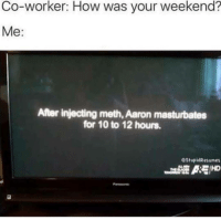 "Dank, Meme, and Http: Co-worker: How was your weekend?  Me:  After injecting meth, Aaron masturbates  for 10 to 12 hours.  eStupidResumes  C IHD <p>. via /r/dank_meme <a href=""http://ift.tt/2vM8MtL"">http://ift.tt/2vM8MtL</a></p>"